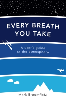 Every Breath You Take : A User's Guide to the Atmosphere, Paperback / softback Book