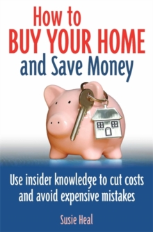 How To Buy Your Home and Save Money : Use insider knowledge to cut costs and avoid expensive mistakes, Paperback / softback Book