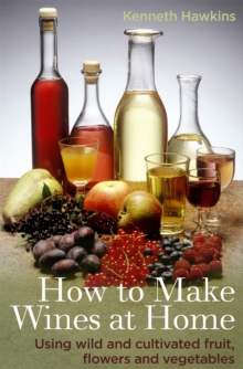 How To Make Wines at Home : Using wild and cultivated fruit, flowers and vegetables, Paperback / softback Book