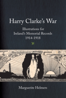 Harry Clarke's War : Illustrations for Ireland's Memorial Records, 1914-1918, EPUB eBook