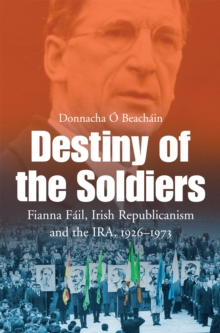 Destiny of the Soldiers - Fianna Fail, Irish Republicanism and the IRA, 1926-1973 : The History of Ireland's Largest and Most Successful Political Party, EPUB eBook