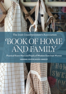 The Irish Countrywomen's Association Book of Home and Family : Practical Know-How and Pearls of Wisdom from Irish Women, Hardback Book