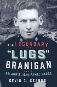 The Legendary 'Lugs Branigan' - Ireland's Most Famed Garda : How One Man became Dublin's Tough Justice Legend, EPUB eBook