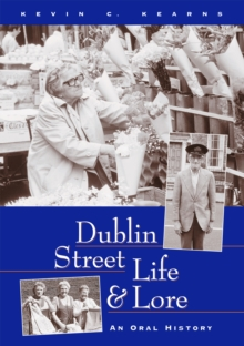 Dublin Street Life and Lore - An Oral History of Dublin's Streets and their Inhabitants : The Recollections of Dublin's Tram Drivers, Lamplighters and Street Dealers, EPUB eBook