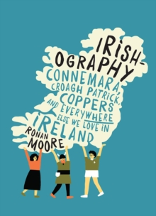 Irishography : Connemara, Croagh Patrick, Coppers and Everywhere Else We Love in Ireland, Hardback Book