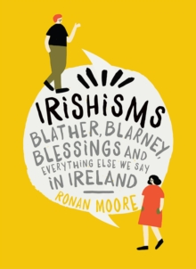 Irishisms : Blather, Blarney, Blessings and everything else we say in Ireland, Hardback Book