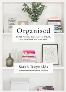 Organised : Simple Ways to declutter your house, your schedule and your mind From Ireland's leading professional Organiser, Paperback Book