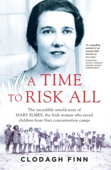 A Time to Risk All : The incredible untold story of Mary Elmes, the Irish woman who saved children from Nazi Concentration Camps, Paperback Book