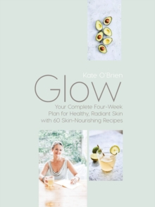 Glow : Your Complete Four-Week Plan for Healthy, Radiant Skin with 60 Skin-Nourishing Recipes, Hardback Book