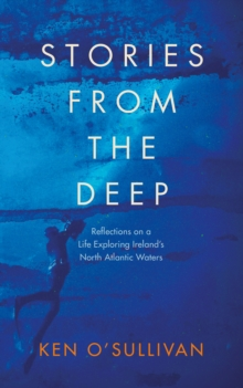 Stories from the Deep : Reflections on a Life Exploring Ireland's North Atlantic Waters, EPUB eBook