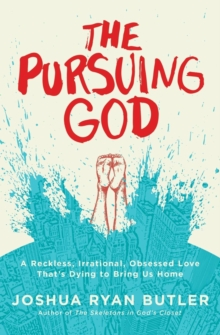The Pursuing God : A Reckless, Irrational, Obsessed Love That's Dying to Bring Us Home, Paperback Book