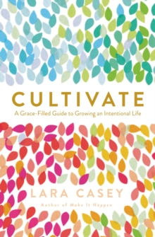 Cultivate : A Grace-Filled Guide to Growing an Intentional Life, Paperback Book
