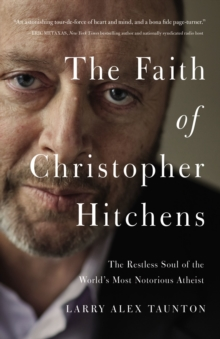 The Faith of Christopher Hitchens : The Restless Soul of the World's Most Notorious Atheist, Hardback Book