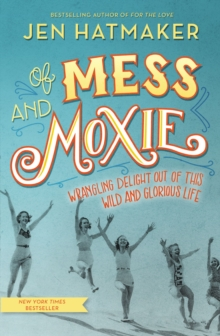 Of Mess and Moxie : Wrangling Delight Out of This Wild and Glorious Life, Hardback Book