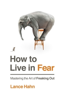 How to Live in Fear : Mastering the Art of Freaking Out, Paperback / softback Book