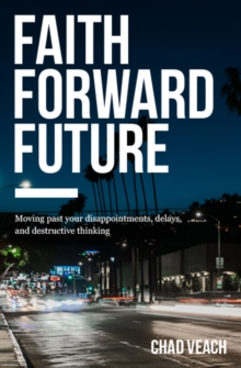 Faith Forward Future : Moving Past Your Disappointments, Delays, and Destructive Thinking, Paperback Book