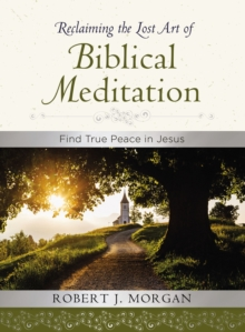 Reclaiming the Lost Art of Biblical Meditation : Find True Peace in Jesus, Hardback Book