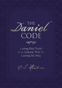 The Daniel Code : Living Out Truth in a Culture That Is Losing Its Way, Hardback Book
