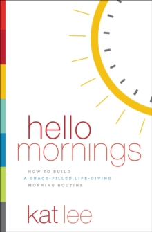 Hello Mornings : How to Build a Grace-Filled, Life-Giving Morning Routine, Paperback Book