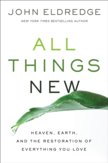 All Things New : Heaven, Earth, And The Restoration Of Everything You Love, Paperback Book