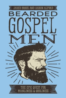 Bearded Gospel Men : The Epic Quest for Manliness and Godliness, Paperback Book