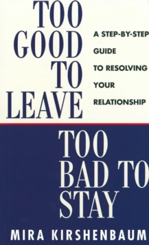 Too Good to Leave, Too Bad to Stay : A Step by Step Guide to Help You Decide Whether to Stay in or Get Out of Your Relationship, Paperback Book