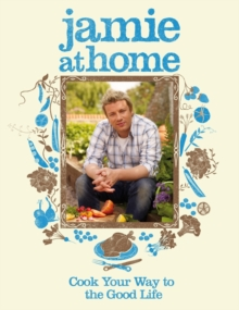 Jamie at Home : Cook Your Way to the Good Life, Hardback Book