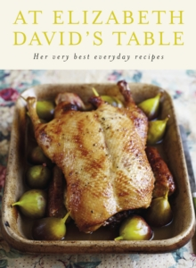 At Elizabeth David's Table : Her Very Best Everyday Recipes, Hardback Book
