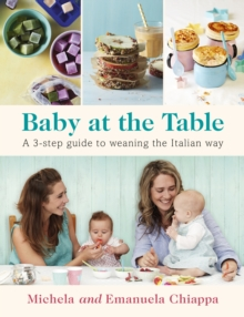 Baby at the Table : The Simple 3-Step Guide To Weaning Your Baby, With Delicious, Easy Food For The Whole Family, Paperback / softback Book