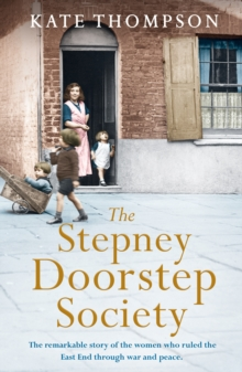 The Stepney Doorstep Society : The remarkable true story of the women who ruled the East End through war and peace, Hardback Book