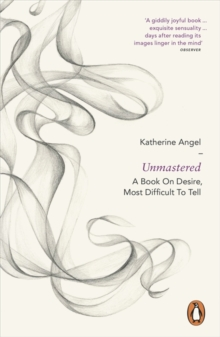 Unmastered : A Book on Desire, Most Difficult to Tell, Paperback Book