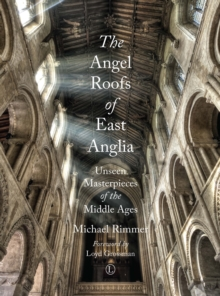 The Angel Roofs of East Anglia : Unseen Masterpieces of the Middle Ages, Paperback / softback Book