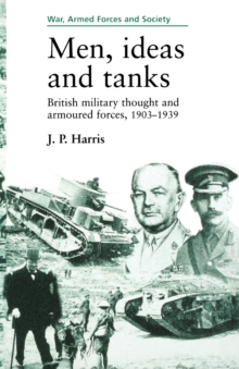 Men, Ideas and Tanks : British Military Thought and Armoured Forces, 1903?39, Paperback Book