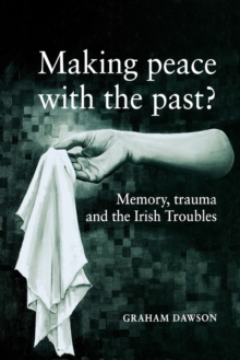 Making Peace with the Past? : Memory, Trauma and the Irish Troubles, Paperback Book