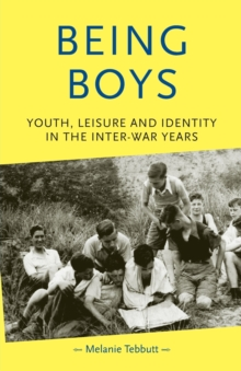Being Boys : Youth, Leisure and Identity in the Inter-War Years, Paperback / softback Book