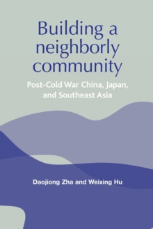 Building a Neighborly Community : Post-Cold War China, Japan, and Southeast Asia, Paperback Book
