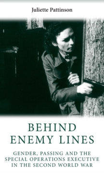 Behind Enemy Lines : Gender, Passing and the Special Operations Executive in the Second World War, Hardback Book