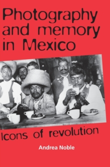 Photography and Memory in Mexico : Icons of Revolution, Hardback Book
