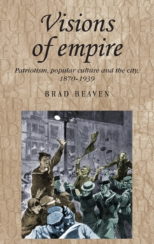 Visions of Empire : Patriotism, Popular Culture and the City, 1870-1939, Hardback Book
