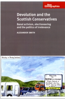 Devolution and the Scottish Conservatives : Banal Activism, Electioneering and the Politics of Irrelevance, Hardback Book
