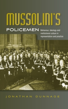 Mussolini's Policemen : Behaviour, Ideology and Institutional Culture in Representation and Practice, Hardback Book