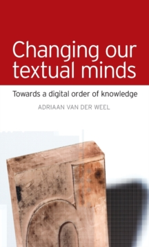 Changing Our Textual Minds : Towards a Digital Order of Knowledge, Hardback Book