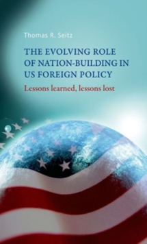 The Evolving Role of Nation-Building in Us Foreign Policy : Lessons Learned, Lessons Lost, Hardback Book