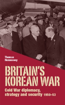 Britain'S Korean War : Cold War Diplomacy, Strategy and Security 1950-53, Hardback Book