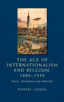 The Age of Internationalism and Belgium, 1880-1930 : Peace, Progress and Prestige, Hardback Book
