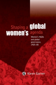 Shaping a Global Women's Agenda : Women's NGOs and Global Governance, 1925-85, Paperback Book