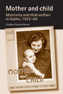 Mother and Child : Maternity and Child Welfare in Dublin, 1922-60, Paperback / softback Book