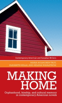 Making Home : Orphanhood, Kinship and Cultural Memory in Contemporary American Novels, Hardback Book