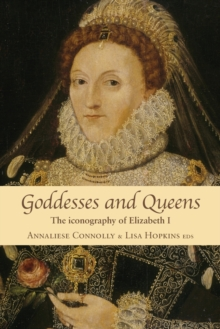 Goddesses and Queens : The Iconography of Elizabeth I, Paperback Book