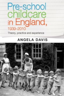 Pre-School Childcare in England, 1939-2010 : Theory, Practice and Experience, Hardback Book